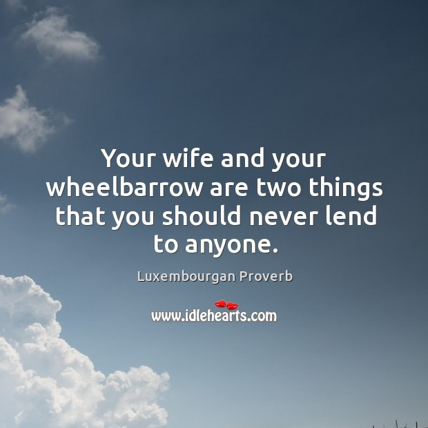 Your wife and your wheelbarrow are two things that you should never lend to anyone. Luxembourgan Proverbs Image