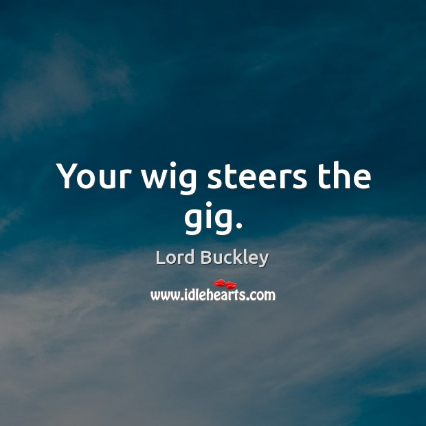 Your wig steers the gig. Image