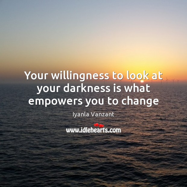 Your willingness to look at your darkness is what empowers you to change Iyanla Vanzant Picture Quote
