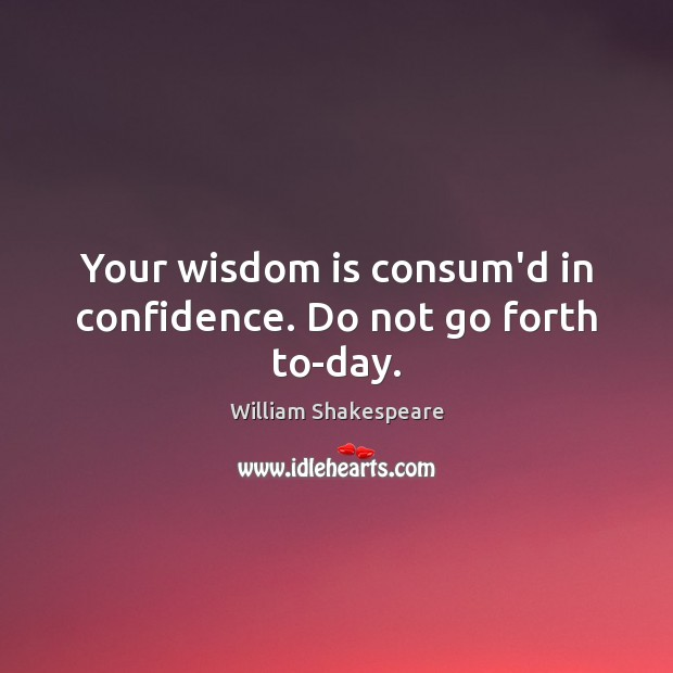 Your wisdom is consum'd in confidence. Do not go forth to-day. Image