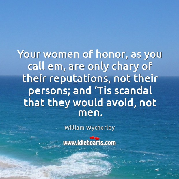 Your women of honor, as you call em, are only chary of their reputations, not their persons; and Image
