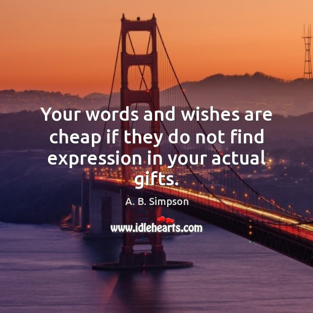 Image, Your words and wishes are cheap if they do not find expression in your actual gifts.
