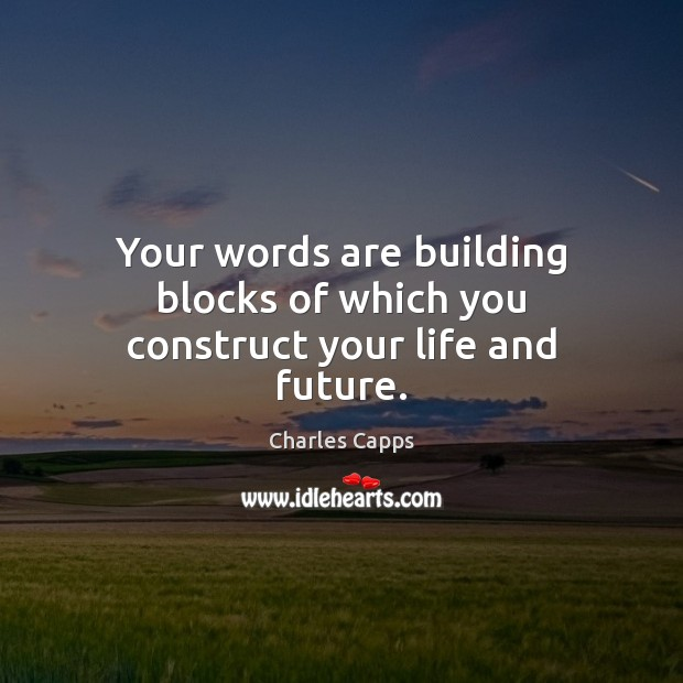 Your words are building blocks of which you construct your life and future. Image