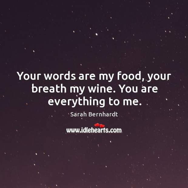 Your words are my food, your breath my wine. You are everything to me. Sarah Bernhardt Picture Quote