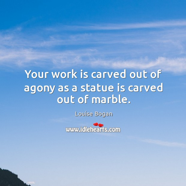 Your work is carved out of agony as a statue is carved out of marble. Louise Bogan Picture Quote