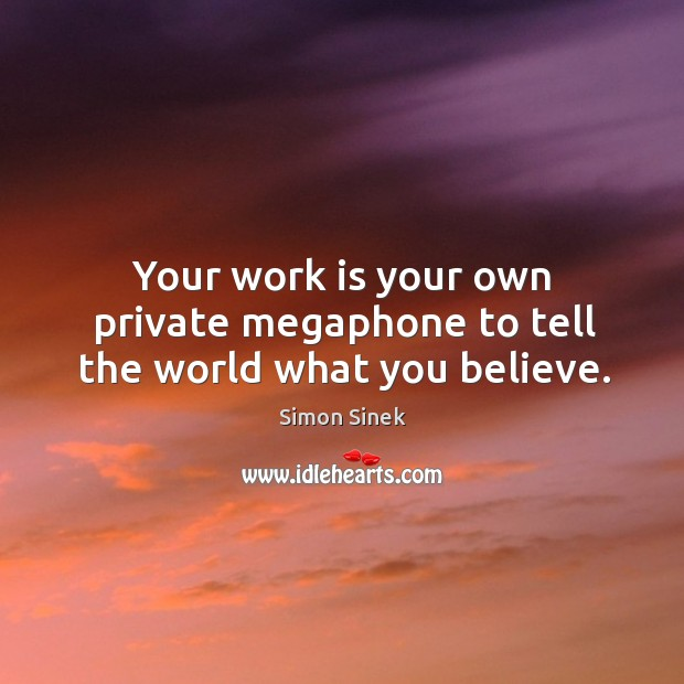Your work is your own private megaphone to tell the world what you believe. Image