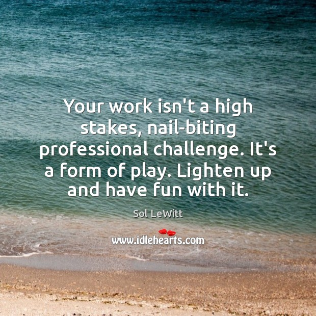 Sol LeWitt Picture Quote image saying: Your work isn't a high stakes, nail-biting professional challenge. It's a form
