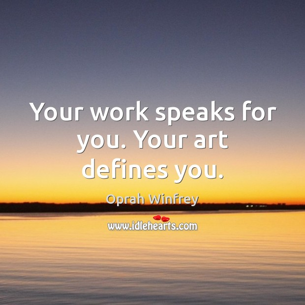 Your work speaks for you. Your art defines you. Image