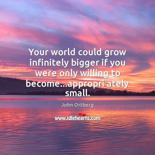 Your world could grow infinitely bigger if you were only willing to John Ortberg Picture Quote