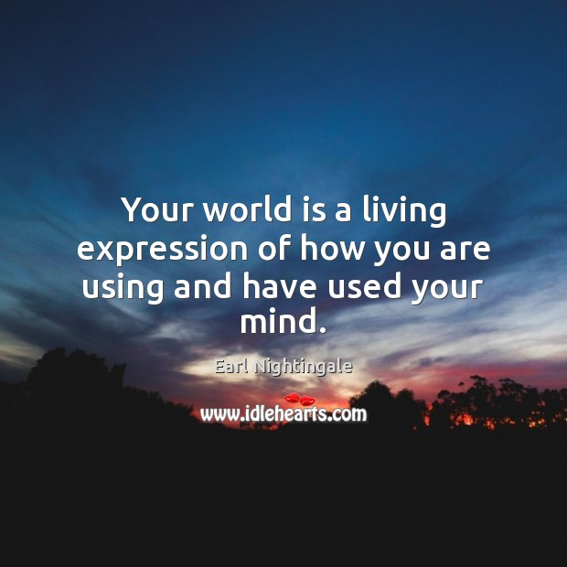 Your world is a living expression of how you are using and have used your mind. Earl Nightingale Picture Quote