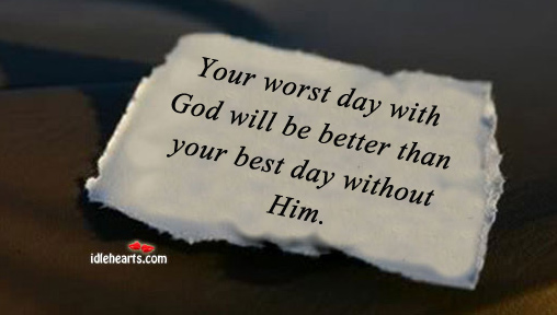 Your Worst Day With God Will Be Better Than….