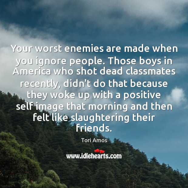 Tori Amos Picture Quote image saying: Your worst enemies are made when you ignore people. Those boys in