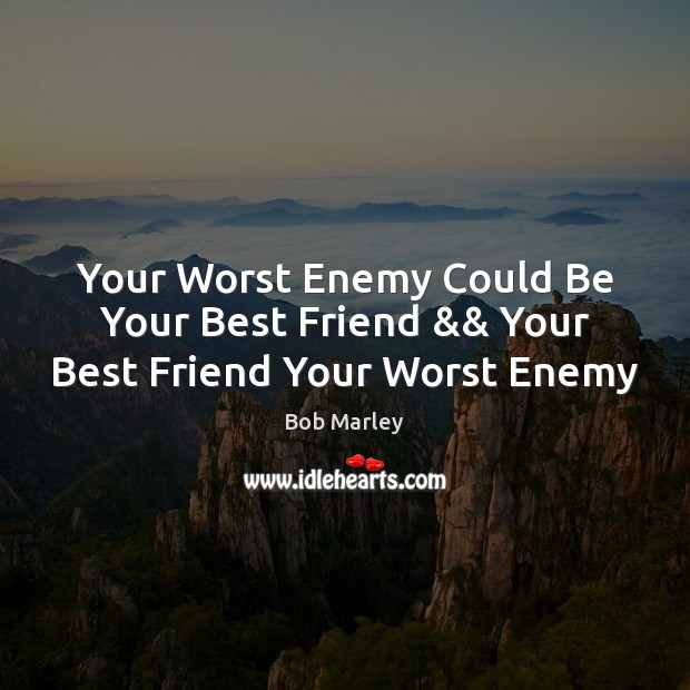 Your Worst Enemy Could Be Your Best Friend Your Best Friend Your