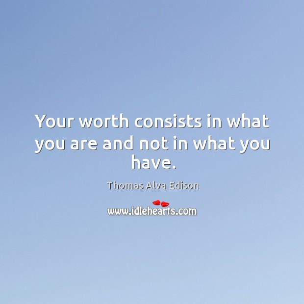 Your worth consists in what you are and not in what you have. Thomas Alva Edison Picture Quote