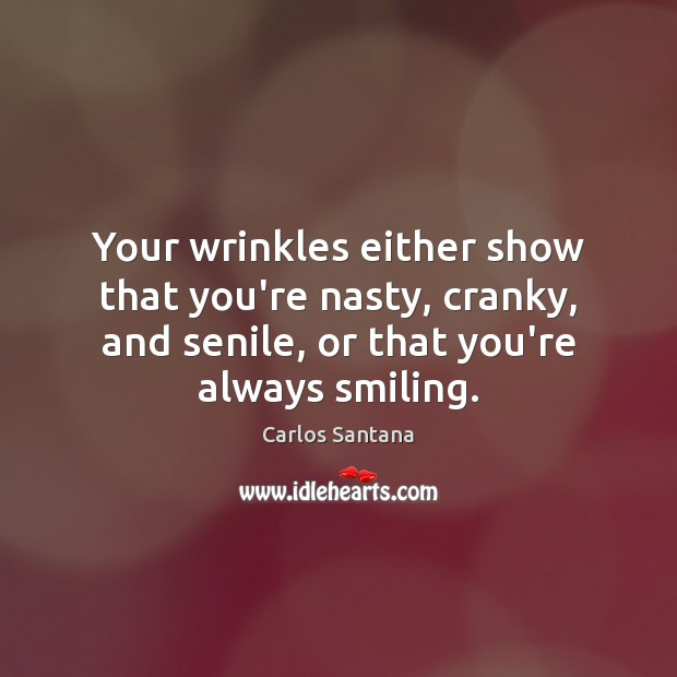 Your wrinkles either show that you're nasty, cranky, and senile, or that Image