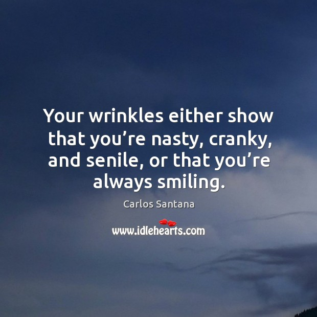 Your wrinkles either show that you're nasty, cranky, and senile, or that you're always smiling. Image