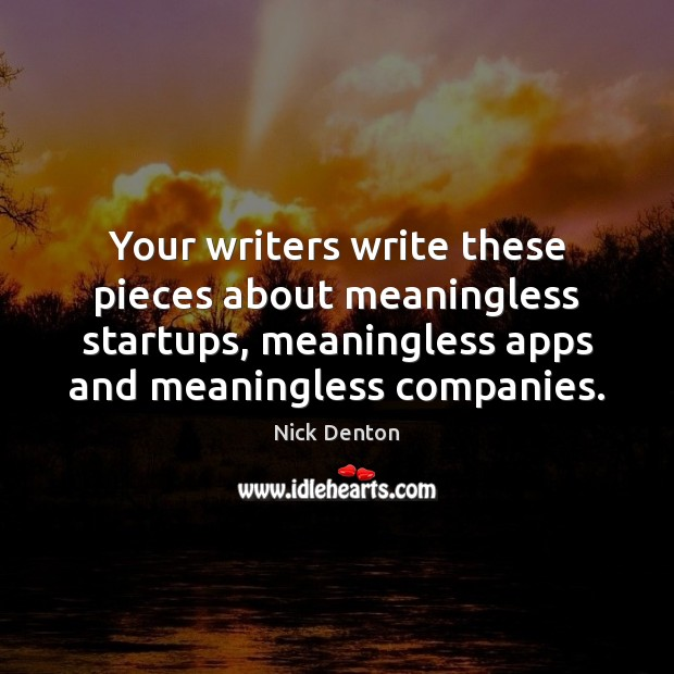 Your writers write these pieces about meaningless startups, meaningless apps and meaningless Image