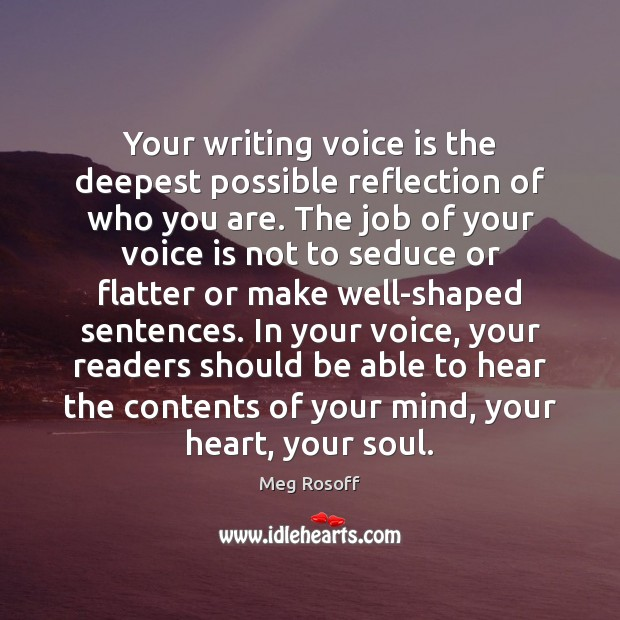 Your writing voice is the deepest possible reflection of who you are. Meg Rosoff Picture Quote