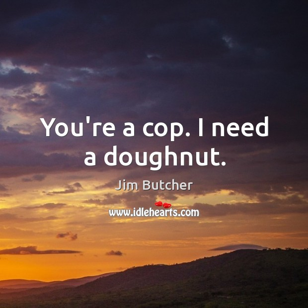 You're a cop. I need a doughnut. Image