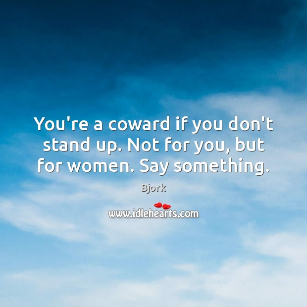 Image, You're a coward if you don't stand up. Not for you, but for women. Say something.