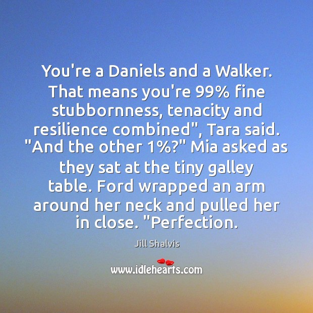 Image, You're a Daniels and a Walker. That means you're 99% fine stubbornness, tenacity