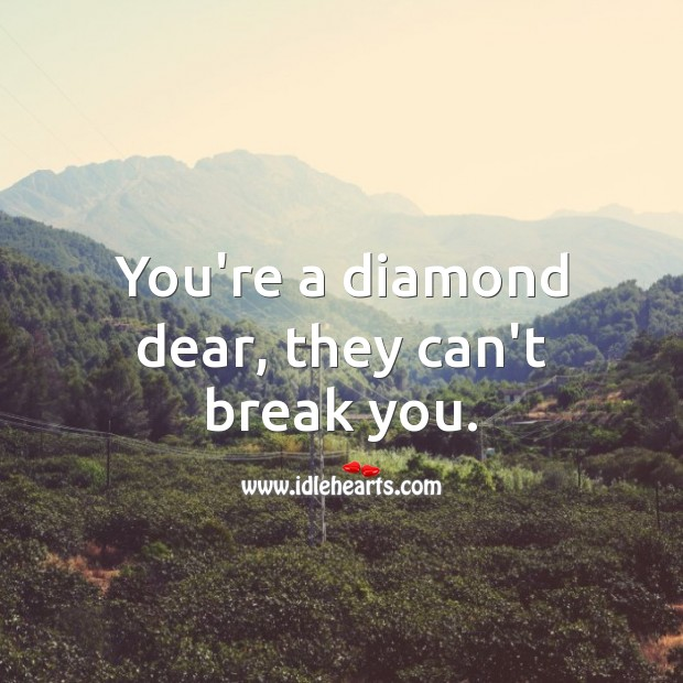 You're a diamond dear, they can't break you. Image