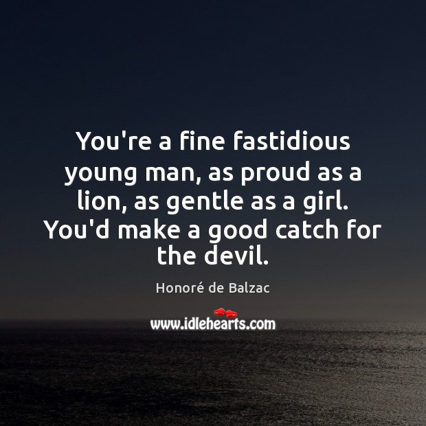 Image, You're a fine fastidious young man, as proud as a lion, as