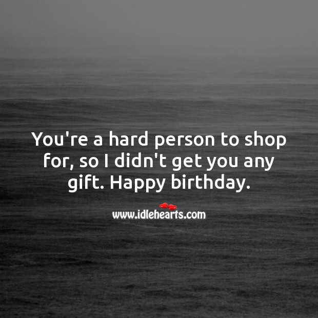 You're a hard person to shop for, so I didn't get you anything. Happy birthday. Funny Birthday Messages Image
