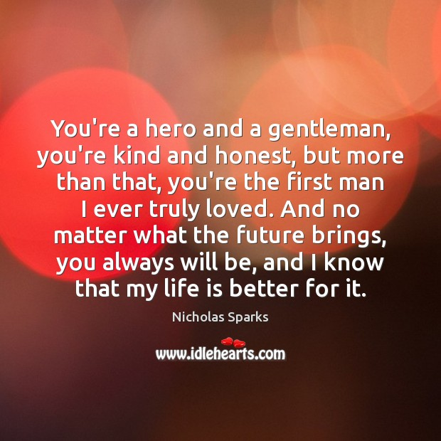 You're a hero and a gentleman, you're kind and honest, but more Nicholas Sparks Picture Quote