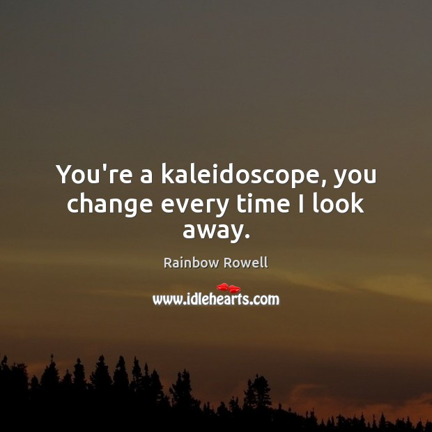 You're a kaleidoscope, you change every time I look away. Rainbow Rowell Picture Quote