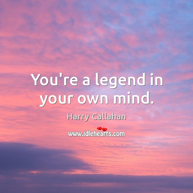 You're a legend in your own mind. Image