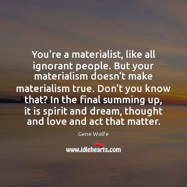 Image, You're a materialist, like all ignorant people. But your materialism doesn't make