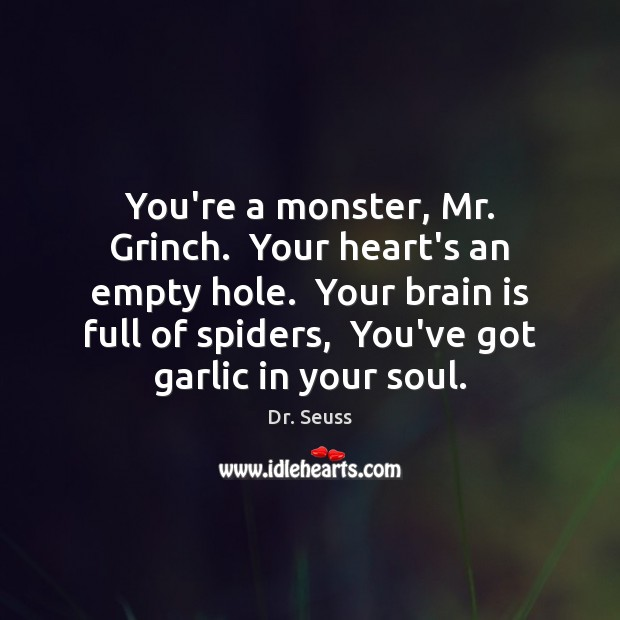 You're a monster, Mr. Grinch.  Your heart's an empty hole.  Your brain Image