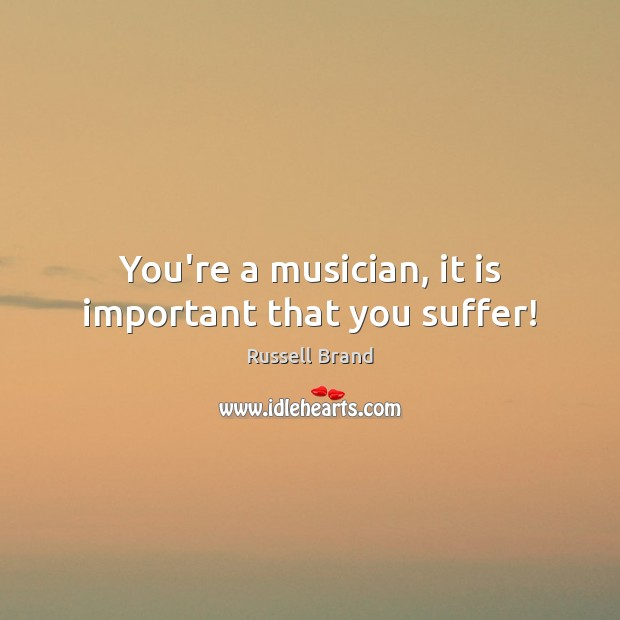 You're a musician, it is important that you suffer! Russell Brand Picture Quote