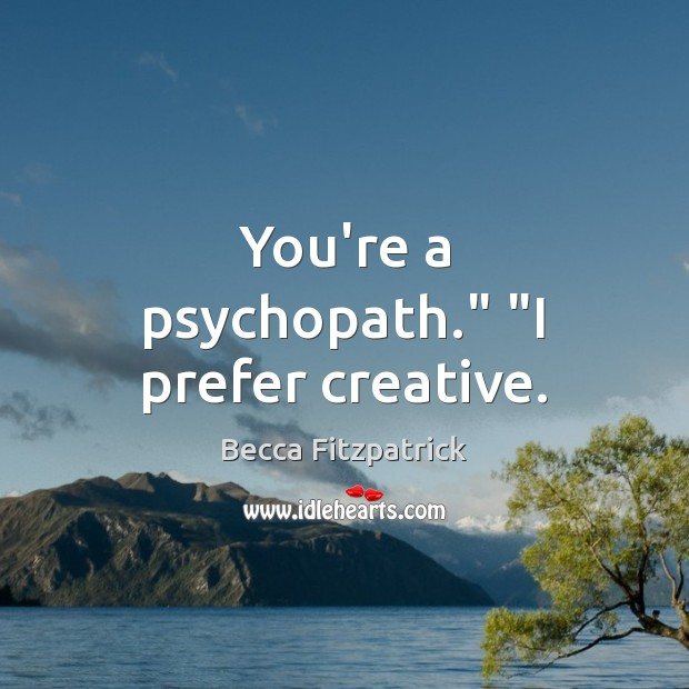 "You're a psychopath."" ""I prefer creative. Image"
