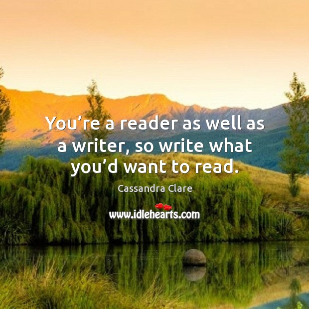 Image, You're a reader as well as a writer, so write what you'd want to read.