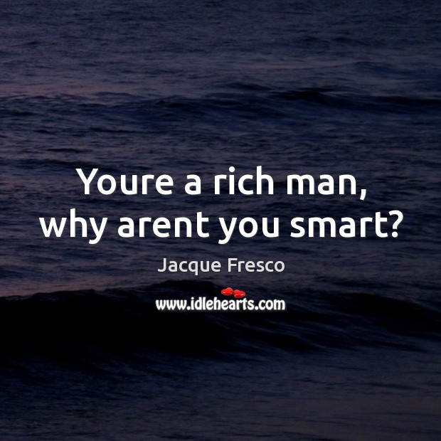 Youre a rich man, why arent you smart? Image