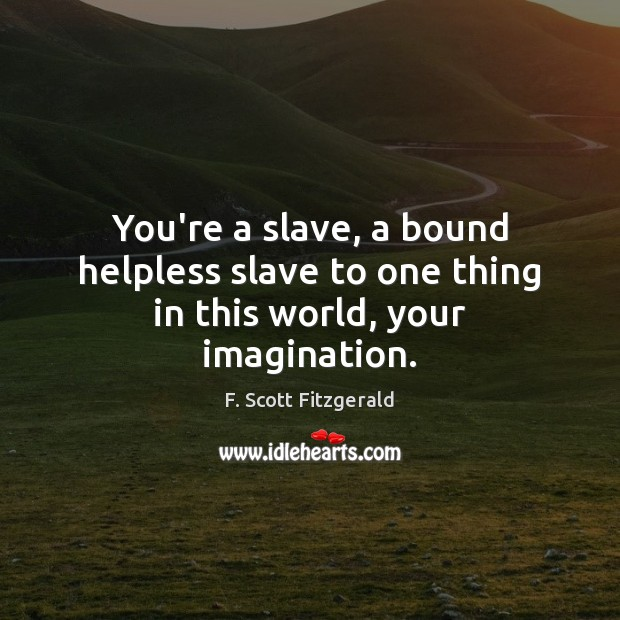 Image, You're a slave, a bound helpless slave to one thing in this world, your imagination.