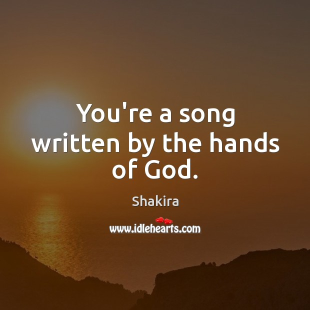 You're a song written by the hands of God. Shakira Picture Quote