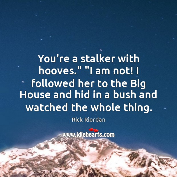 """You're a stalker with hooves."""" """"I am not! I followed her to Rick Riordan Picture Quote"""