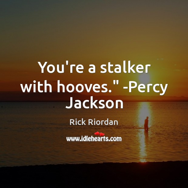 """You're a stalker with hooves."""" -Percy Jackson Rick Riordan Picture Quote"""