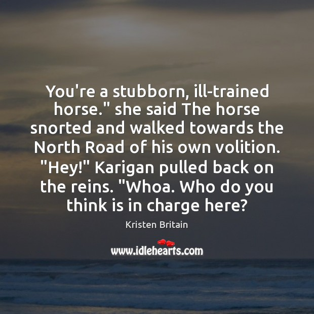 """You're a stubborn, ill-trained horse."""" she said The horse snorted and walked Image"""