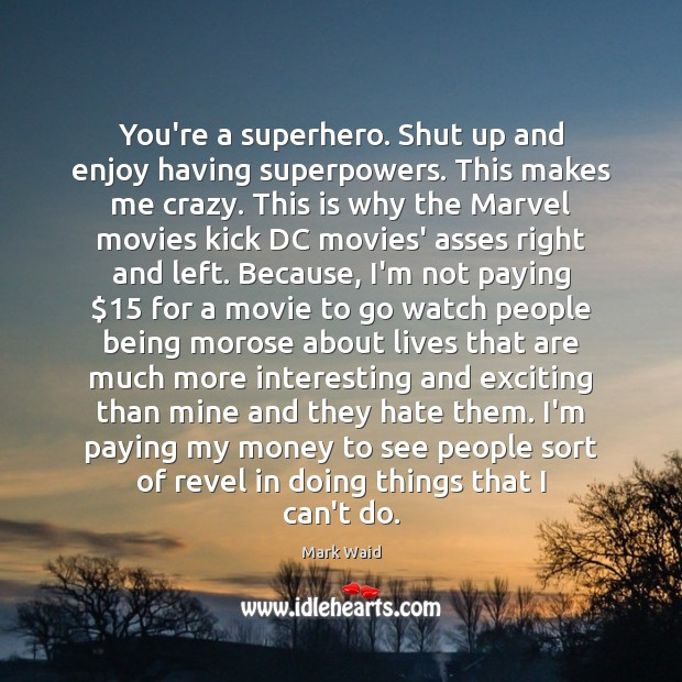 You're a superhero. Shut up and enjoy having superpowers. This makes me Image