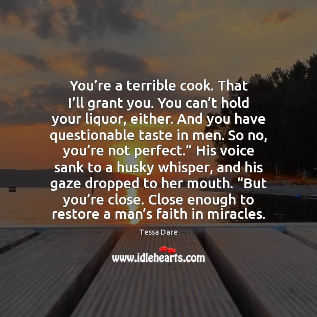 You're a terrible cook. That I'll grant you. You can' Image