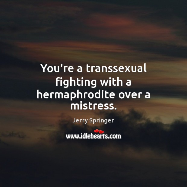 Image, You're a transsexual fighting with a hermaphrodite over a mistress.