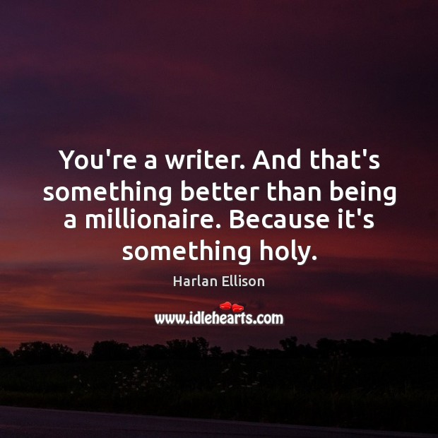 You're a writer. And that's something better than being a millionaire. Because Image