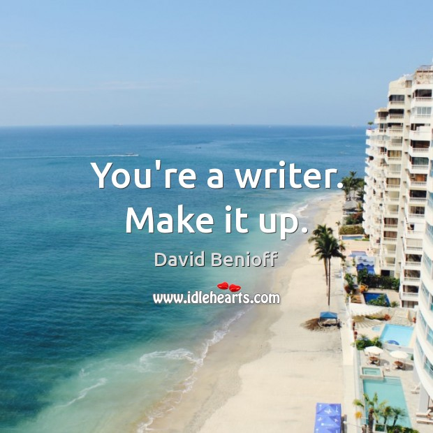 You're a writer. Make it up. Image