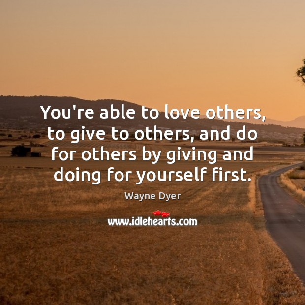 You're able to love others, to give to others, and do for Wayne Dyer Picture Quote