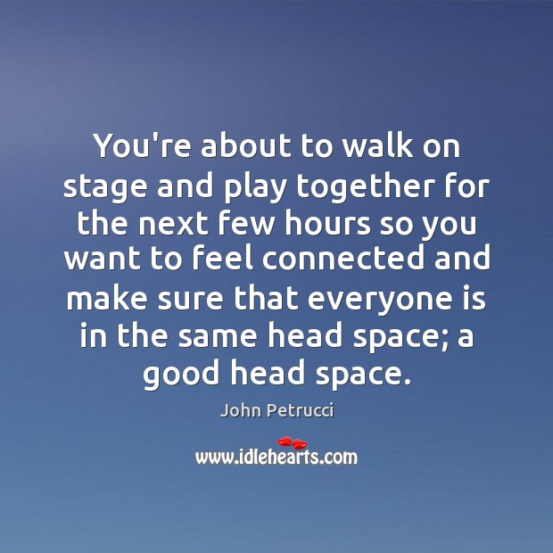 You're about to walk on stage and play together for the next John Petrucci Picture Quote