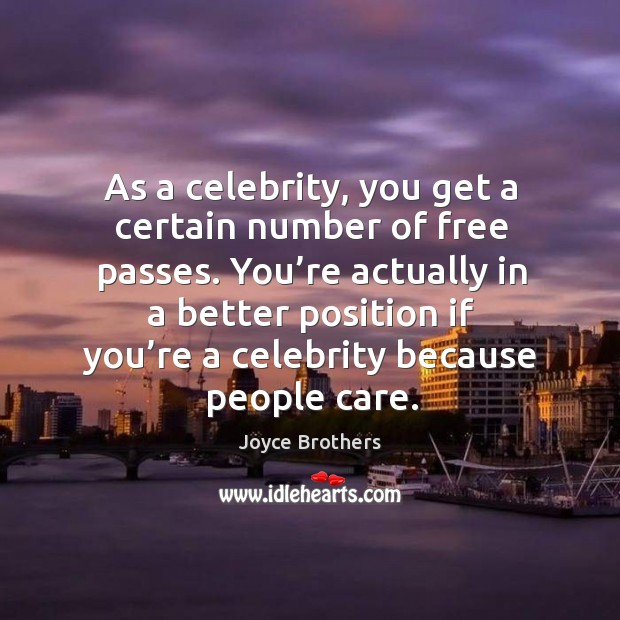 You're actually in a better position if you're a celebrity because people care. Joyce Brothers Picture Quote